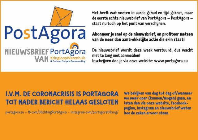 ... Het heeft wat voeten in aarde gehad en tijd gekost, maar de eerste nieuwsbrief van PortAgora staat nu dan toch op het punt van verschijnen. Schrijf je snel in voor deze nieuwsbrief en profiteer meteen van de meer dan aantrekkelijke actie die erin staat! Inschrijven kan via onze website www.portagora.eu  I.v.m. de Coronacrisis is PortAgora tot nader bericht helaas gesloten. We houden je via onze website, Facebook-pagina en Instagram op de hoogte van wanneer we weer open (kunnen/mogen) gaan.  #PortAgora #KringloopWarenhuis #CentrumEuropeseSamenwerking #kringloop #kringloopwinkel #tweedehands #vooreenprikkie #korting #aanbieding #actie  #reclame #goedkoop #Tilburg #TilburgCentrum #KoningspleinTilburg #recycle #reuse #thriftshop #socialeprojecten #goededoelen #nieuwsbrief #corona #coronacrisis #tijdelijkgesloten